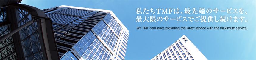 私たちTMFは、最先端のサービスを、最大限のサービスでご提供し続けます。